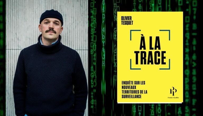 """""""Nous sommes les agents consentants de notre propre surveillance technologique"""" - entretien avec Olivier Tesquet, auteur de """"A la trace"""""""
